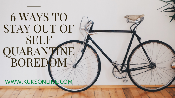 6 WAYS TO STAY OUT OF SELF QUARANTINE BOREDOM
